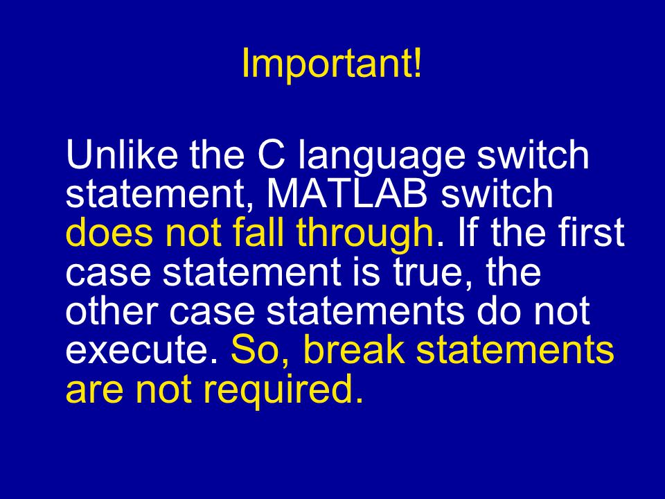 Important. Unlike the C language switch statement, MATLAB switch does not fall through.