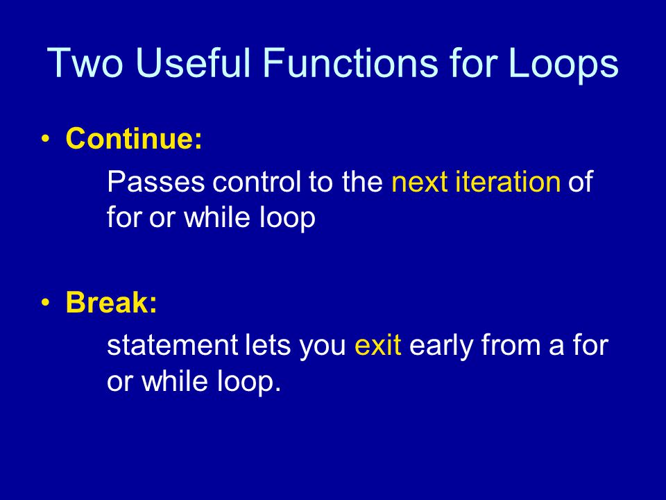 Two Useful Functions for Loops Continue: Passes control to the next iteration of for or while loop Break: statement lets you exit early from a for or while loop.