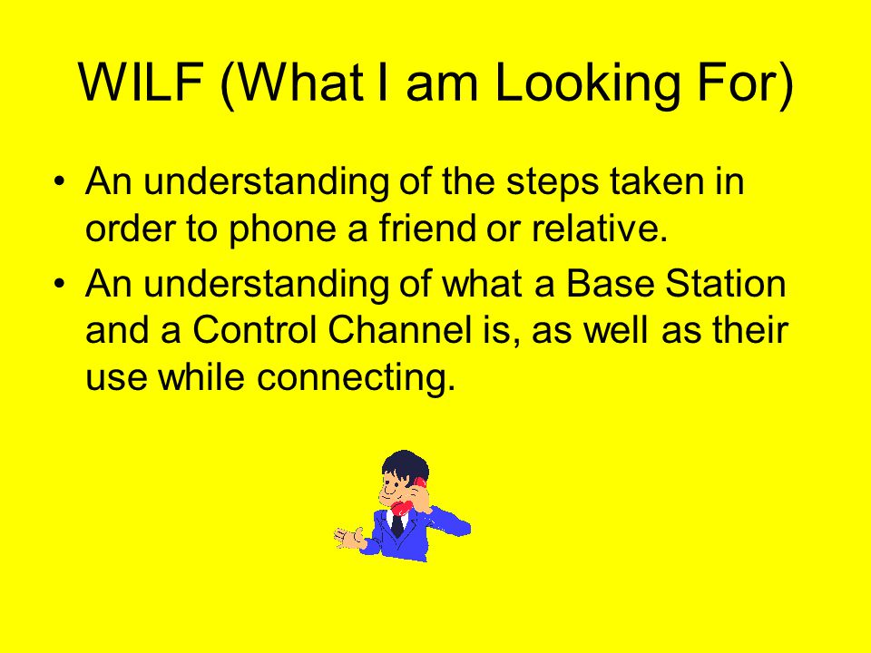 WILF (What I am Looking For) An understanding of the steps taken in order to phone a friend or relative.