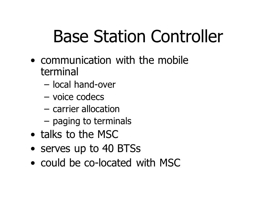 Mobile Swicthing Center Mobility management –identifies and authenticates –locates –switches between BSCs –Handover to other MSCs 64 kbps regular voice channels