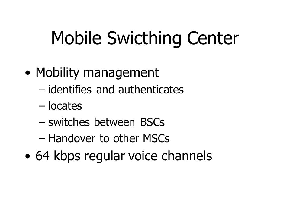 Mobile Swicthing Center Mobility management –identifies and authenticates –locates –switches between BSCs –Handover to other MSCs 64 kbps regular voic