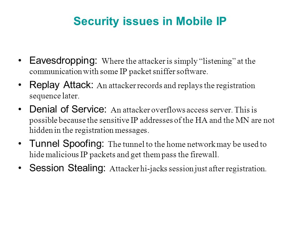 Security issues in Mobile IP Eavesdropping: Where the attacker is simply listening at the communication with some IP packet sniffer software. Replay A