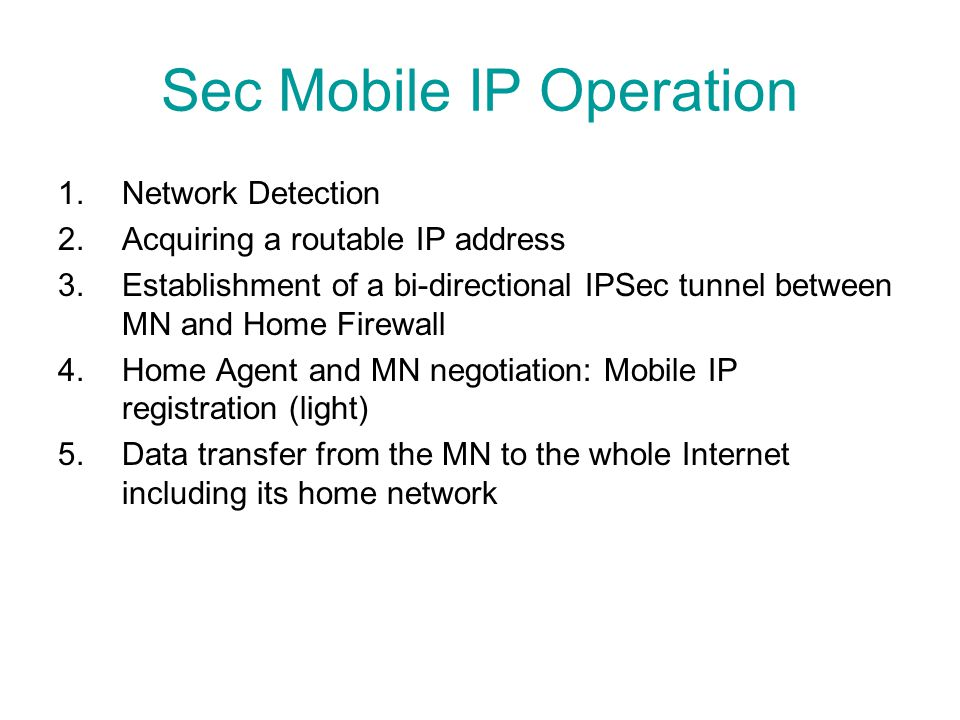 Sec Mobile IP Operation 1.Network Detection 2.Acquiring a routable IP address 3.Establishment of a bi-directional IPSec tunnel between MN and Home Fir
