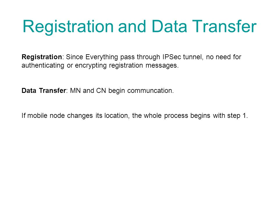 Registration and Data Transfer Registration: Since Everything pass through IPSec tunnel, no need for authenticating or encrypting registration message