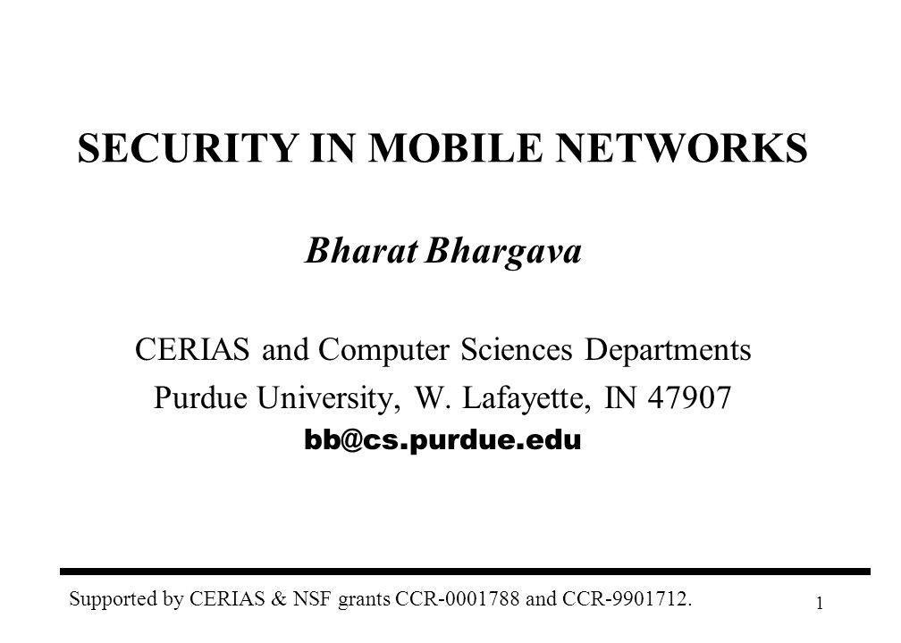 1 SECURITY IN MOBILE NETWORKS Bharat Bhargava CERIAS and Computer Sciences Departments Purdue University, W.