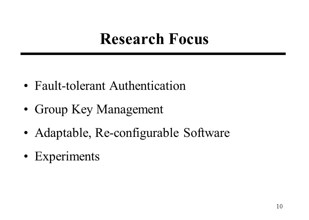 10 Research Focus Fault-tolerant Authentication Group Key Management Adaptable, Re-configurable Software Experiments