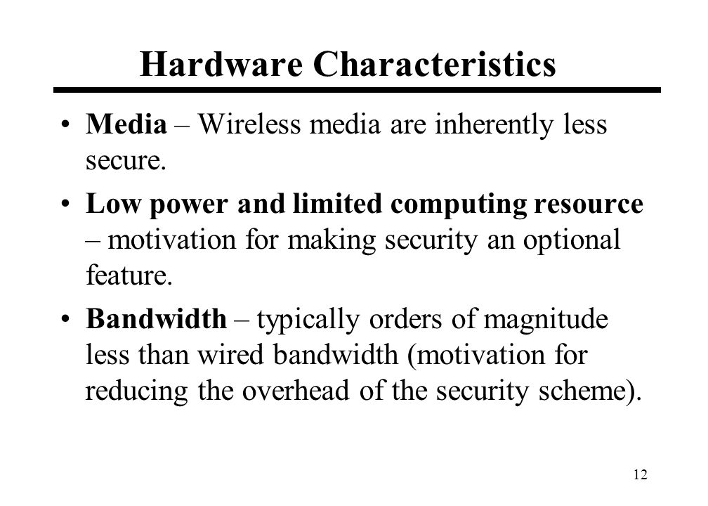 12 Hardware Characteristics Media – Wireless media are inherently less secure.