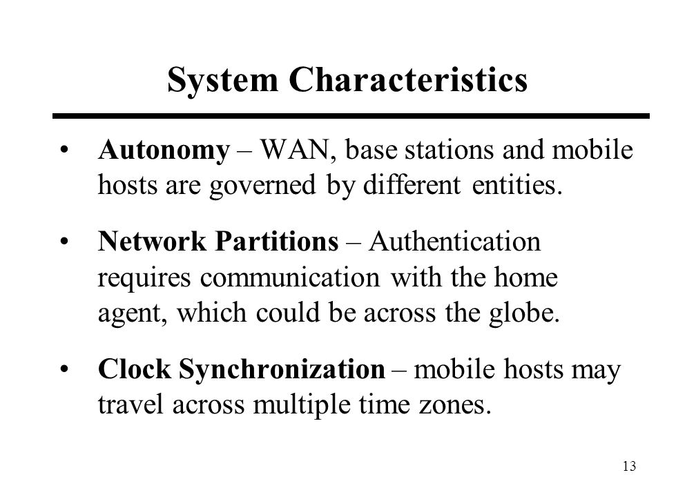 13 System Characteristics Autonomy – WAN, base stations and mobile hosts are governed by different entities. Network Partitions – Authentication requi