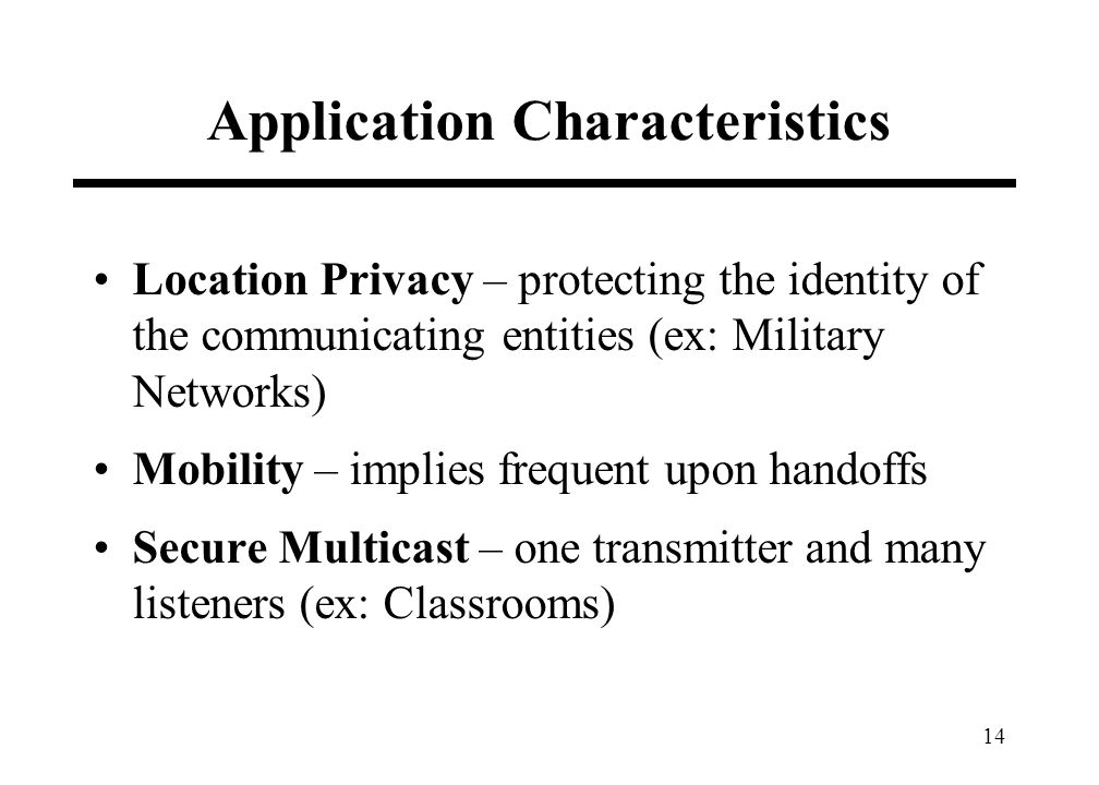 14 Application Characteristics Location Privacy – protecting the identity of the communicating entities (ex: Military Networks) Mobility – implies frequent upon handoffs Secure Multicast – one transmitter and many listeners (ex: Classrooms)