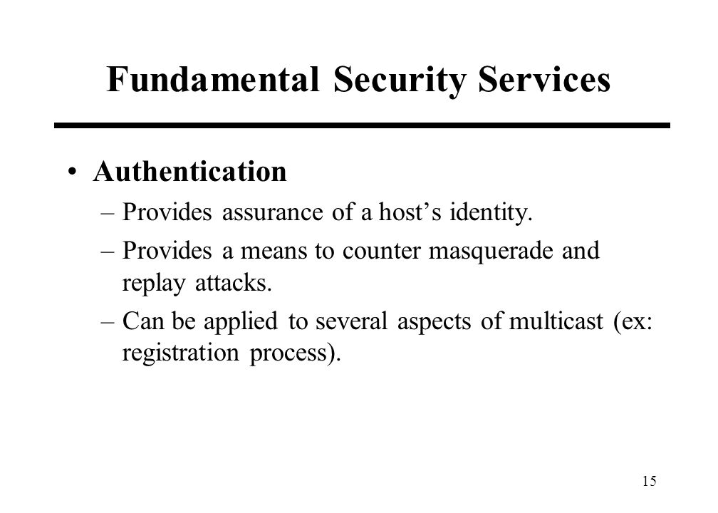 15 Fundamental Security Services Authentication –Provides assurance of a hosts identity. –Provides a means to counter masquerade and replay attacks. –