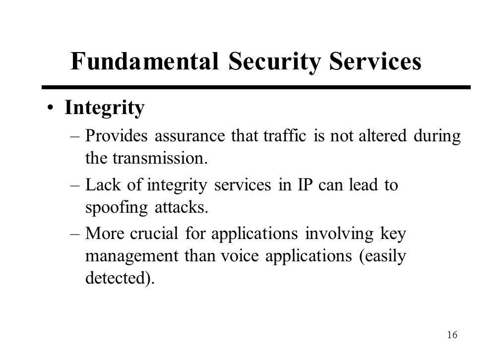 16 Fundamental Security Services Integrity –Provides assurance that traffic is not altered during the transmission. –Lack of integrity services in IP