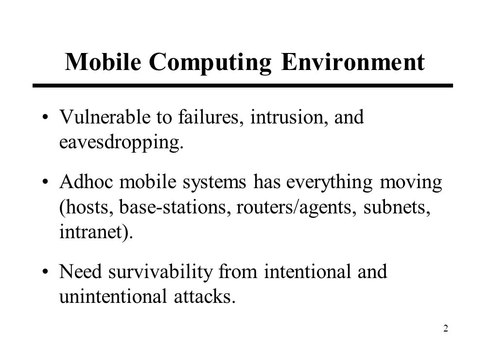 2 Mobile Computing Environment Vulnerable to failures, intrusion, and eavesdropping. Adhoc mobile systems has everything moving (hosts, base-stations,