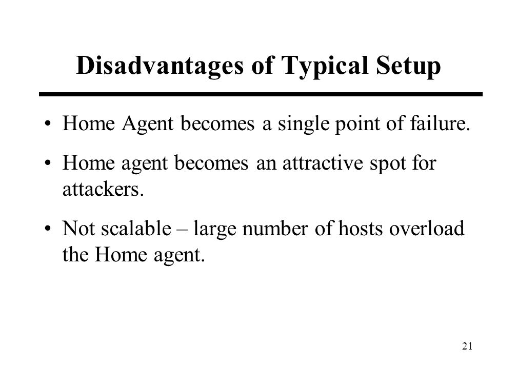21 Disadvantages of Typical Setup Home Agent becomes a single point of failure. Home agent becomes an attractive spot for attackers. Not scalable – la