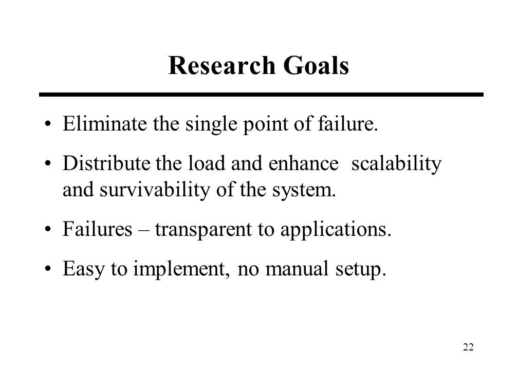 22 Research Goals Eliminate the single point of failure. Distribute the load and enhance scalability and survivability of the system. Failures – trans