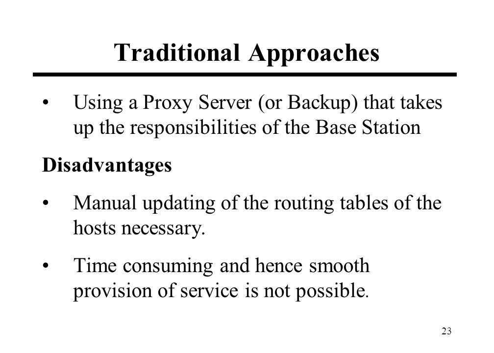 23 Traditional Approaches Using a Proxy Server (or Backup) that takes up the responsibilities of the Base Station Disadvantages Manual updating of the