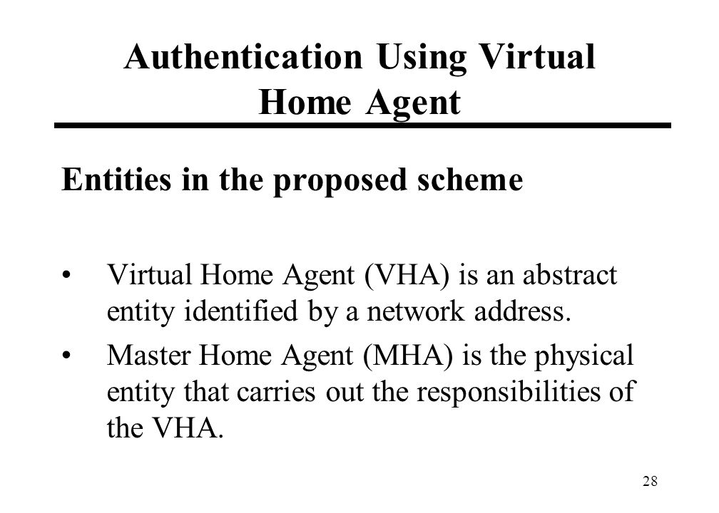 28 Authentication Using Virtual Home Agent Entities in the proposed scheme Virtual Home Agent (VHA) is an abstract entity identified by a network addr