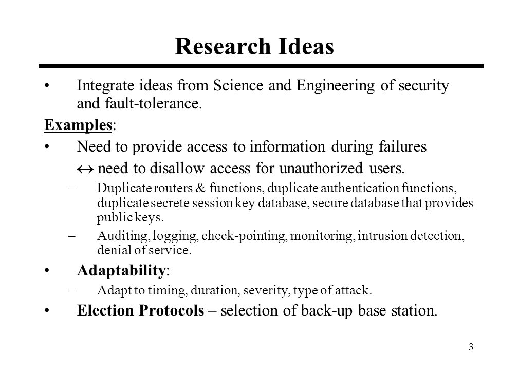 3 Research Ideas Integrate ideas from Science and Engineering of security and fault-tolerance. Examples: Need to provide access to information during