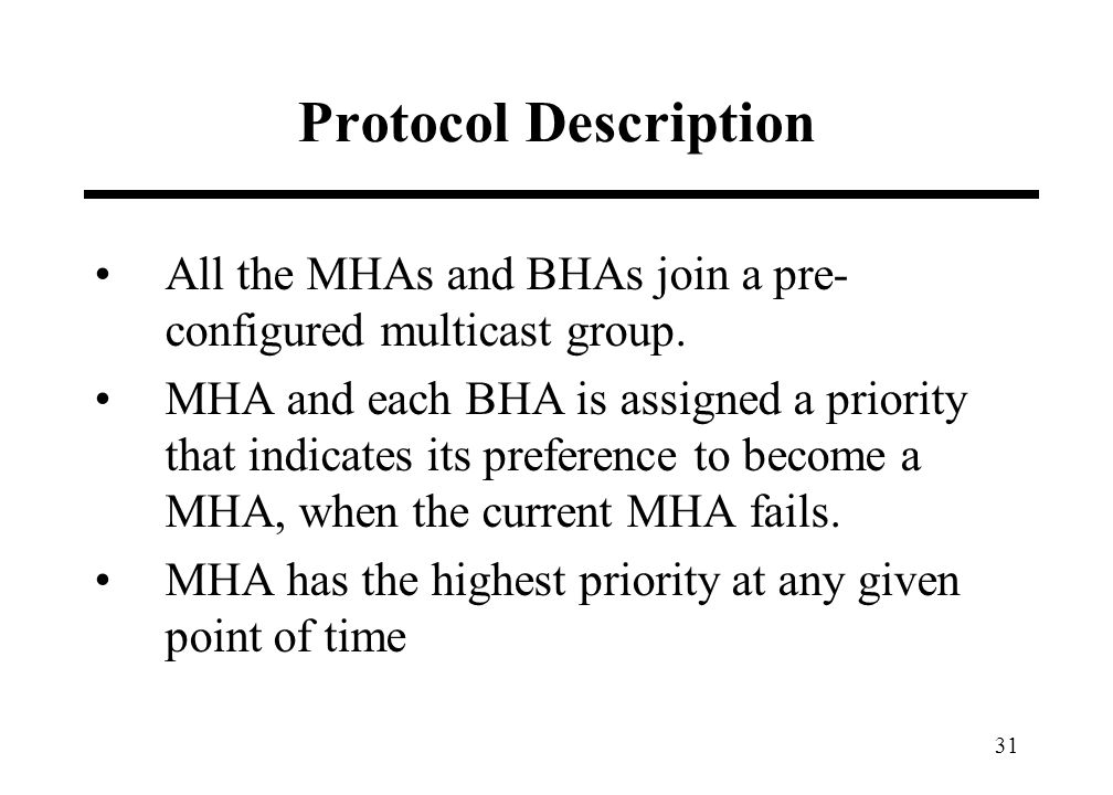 31 Protocol Description All the MHAs and BHAs join a pre- configured multicast group. MHA and each BHA is assigned a priority that indicates its prefe