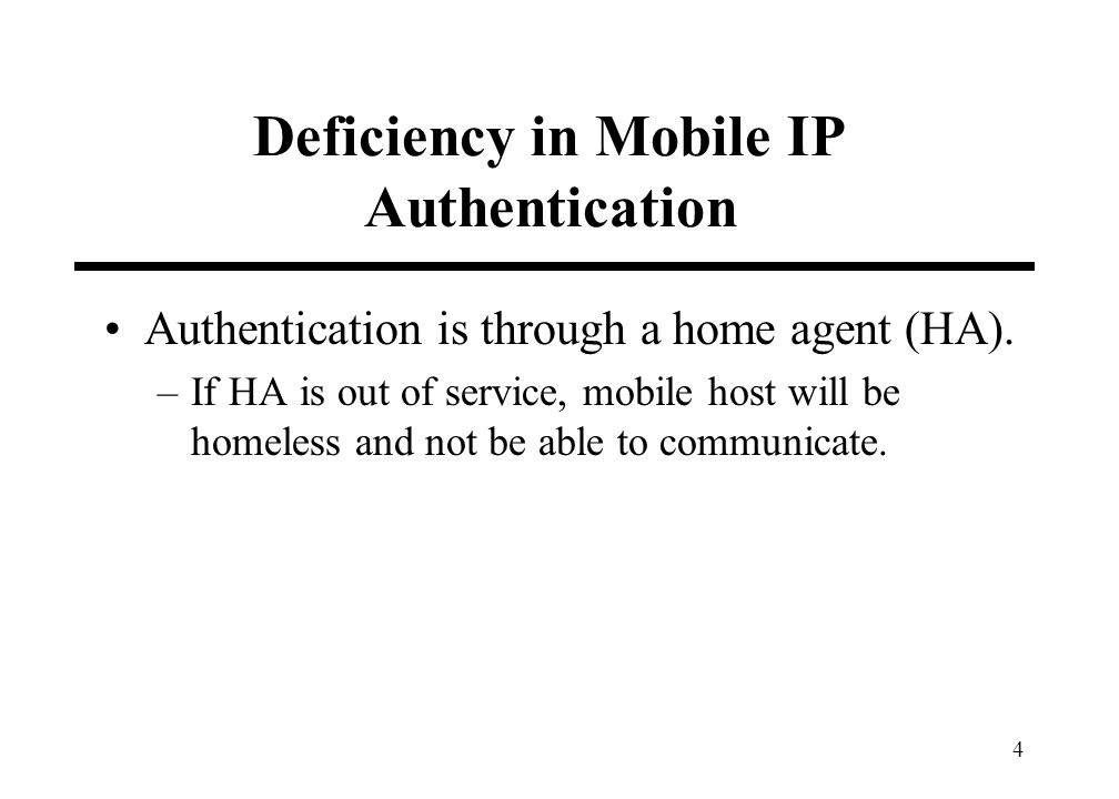 4 Deficiency in Mobile IP Authentication Authentication is through a home agent (HA). –If HA is out of service, mobile host will be homeless and not b