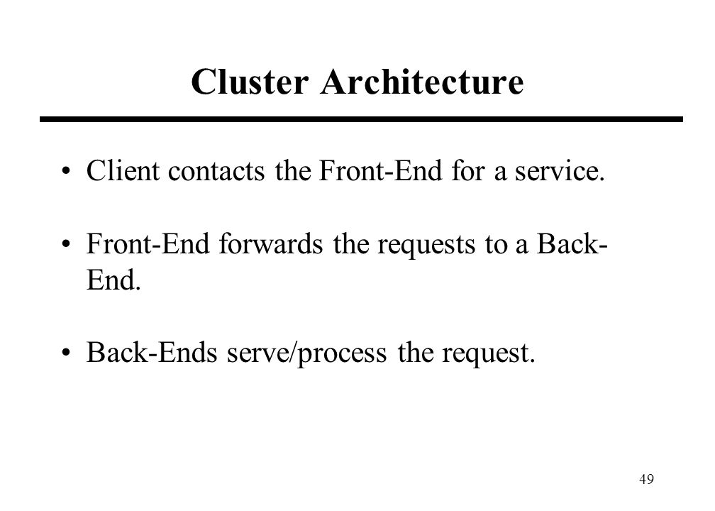 49 Cluster Architecture Client contacts the Front-End for a service. Front-End forwards the requests to a Back- End. Back-Ends serve/process the reque