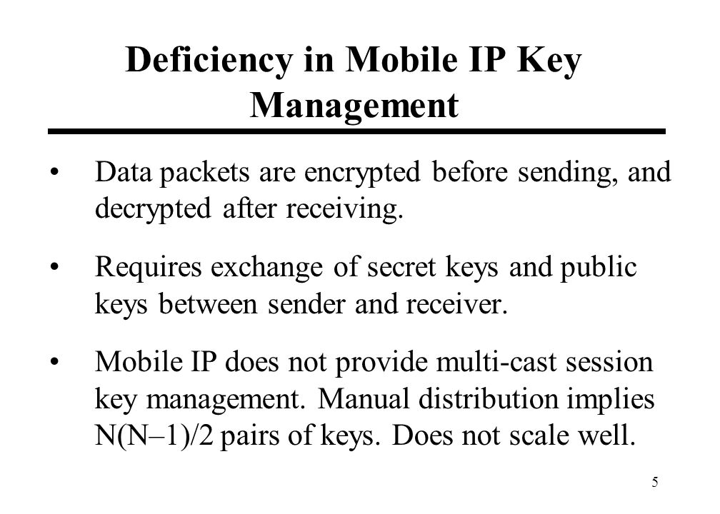 5 Deficiency in Mobile IP Key Management Data packets are encrypted before sending, and decrypted after receiving. Requires exchange of secret keys an
