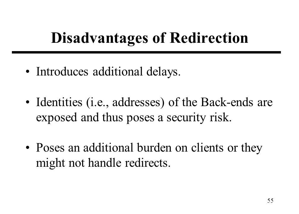 55 Disadvantages of Redirection Introduces additional delays. Identities (i.e., addresses) of the Back-ends are exposed and thus poses a security risk
