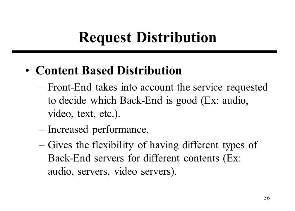 56 Request Distribution Content Based Distribution –Front-End takes into account the service requested to decide which Back-End is good (Ex: audio, video, text, etc.).