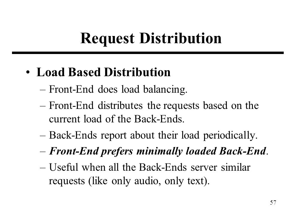 57 Request Distribution Load Based Distribution –Front-End does load balancing. –Front-End distributes the requests based on the current load of the B