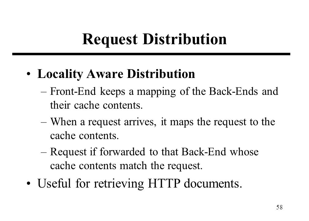 58 Request Distribution Locality Aware Distribution –Front-End keeps a mapping of the Back-Ends and their cache contents. –When a request arrives, it