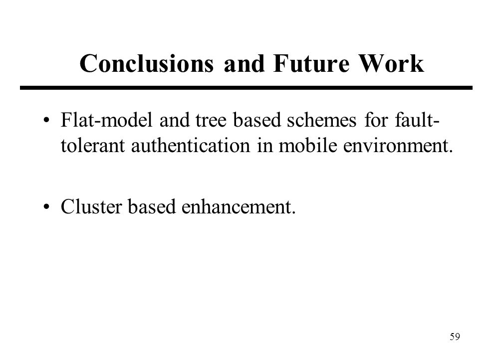 59 Conclusions and Future Work Flat-model and tree based schemes for fault- tolerant authentication in mobile environment. Cluster based enhancement.