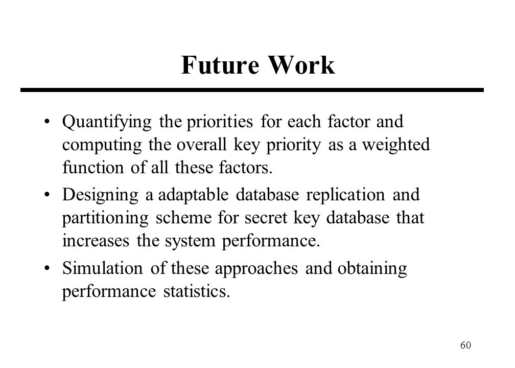 60 Future Work Quantifying the priorities for each factor and computing the overall key priority as a weighted function of all these factors.
