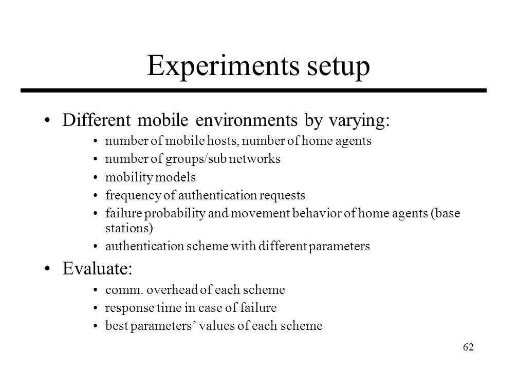 62 Experiments setup Different mobile environments by varying: number of mobile hosts, number of home agents number of groups/sub networks mobility mo