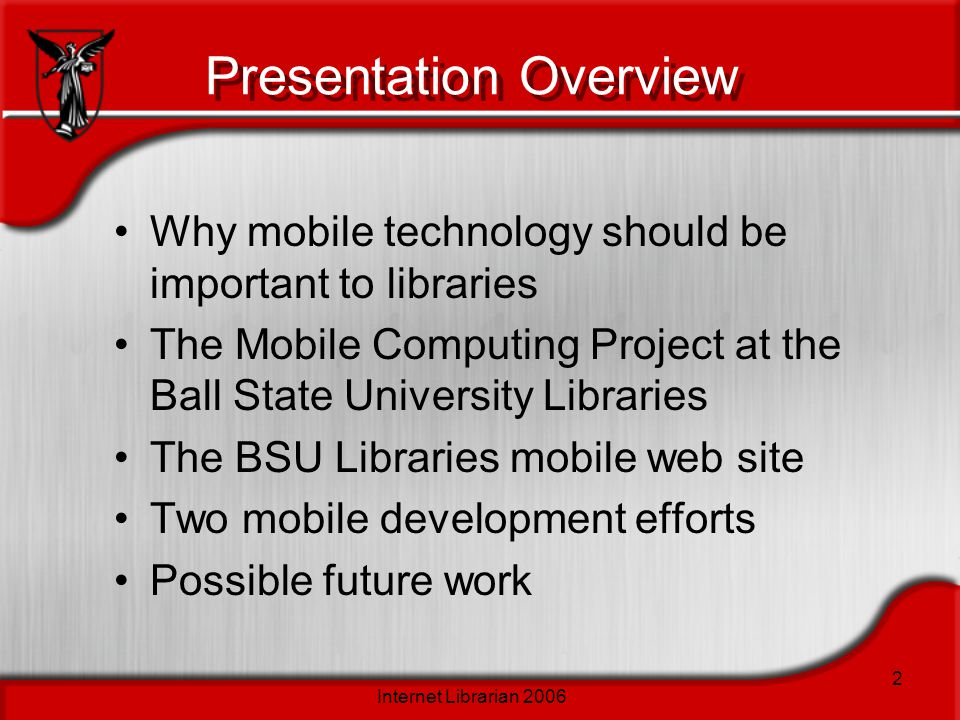 Internet Librarian 2006 2 Presentation Overview Why mobile technology should be important to libraries The Mobile Computing Project at the Ball State
