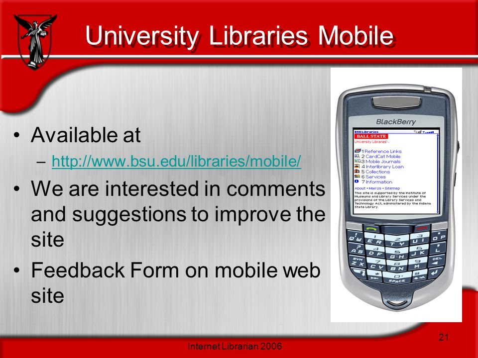 Internet Librarian 2006 21 University Libraries Mobile Available at –http://www.bsu.edu/libraries/mobile/http://www.bsu.edu/libraries/mobile/ We are interested in comments and suggestions to improve the site Feedback Form on mobile web site