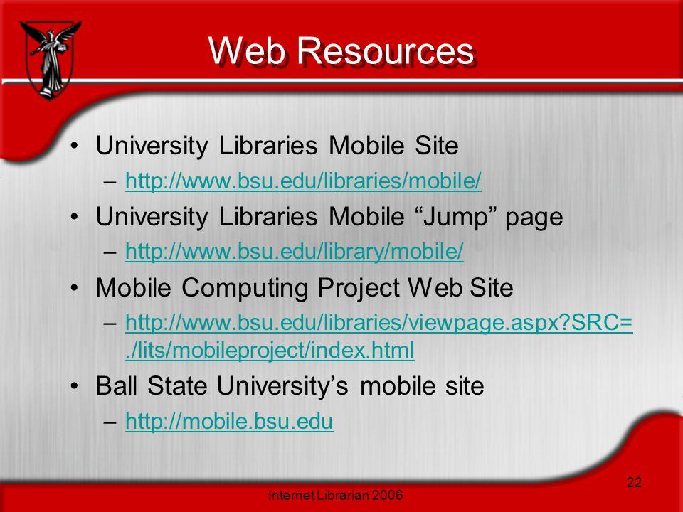 Internet Librarian 2006 22 Web Resources University Libraries Mobile Site –http://www.bsu.edu/libraries/mobile/http://www.bsu.edu/libraries/mobile/ University Libraries Mobile Jump page –http://www.bsu.edu/library/mobile/http://www.bsu.edu/library/mobile/ Mobile Computing Project Web Site –http://www.bsu.edu/libraries/viewpage.aspx?SRC=./lits/mobileproject/index.htmlhttp://www.bsu.edu/libraries/viewpage.aspx?SRC=./lits/mobileproject/index.html Ball State Universitys mobile site –http://mobile.bsu.eduhttp://mobile.bsu.edu