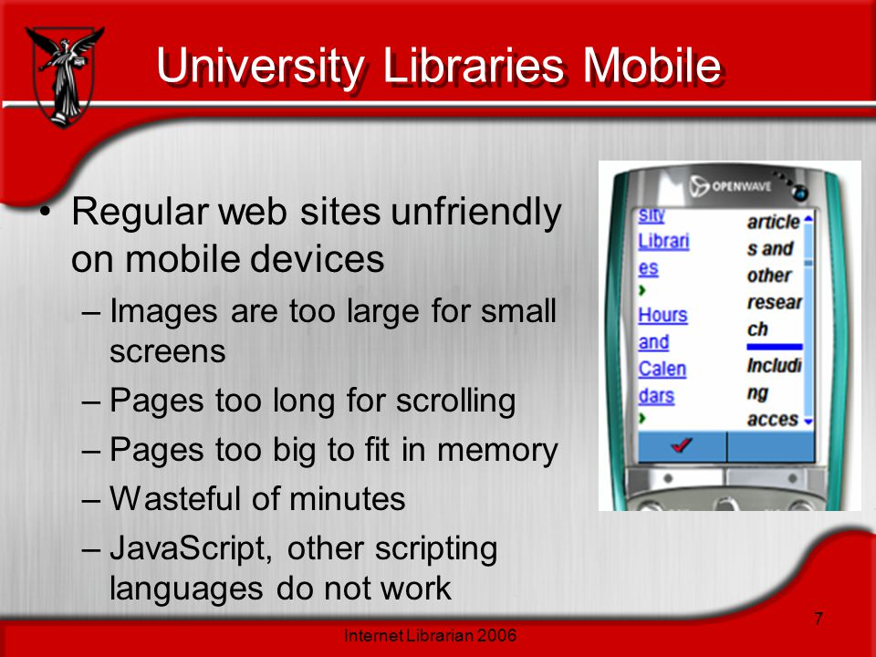 Internet Librarian 2006 7 University Libraries Mobile Regular web sites unfriendly on mobile devices –Images are too large for small screens –Pages to