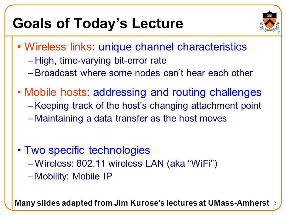 2 Goals of Todays Lecture Wireless links: unique channel characteristics –High, time-varying bit-error rate –Broadcast where some nodes cant hear each other Mobile hosts: addressing and routing challenges –Keeping track of the hosts changing attachment point –Maintaining a data transfer as the host moves Two specific technologies –Wireless: 802.11 wireless LAN (aka WiFi) –Mobility: Mobile IP Many slides adapted from Jim Kuroses lectures at UMass-Amherst