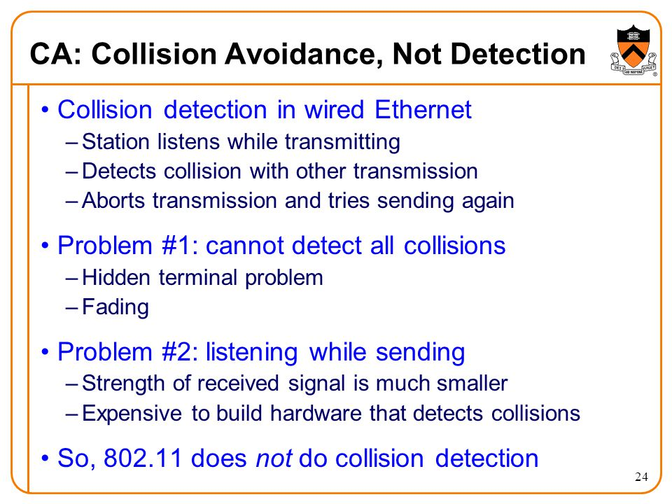 24 CA: Collision Avoidance, Not Detection Collision detection in wired Ethernet –Station listens while transmitting –Detects collision with other transmission –Aborts transmission and tries sending again Problem #1: cannot detect all collisions –Hidden terminal problem –Fading Problem #2: listening while sending –Strength of received signal is much smaller –Expensive to build hardware that detects collisions So, 802.11 does not do collision detection