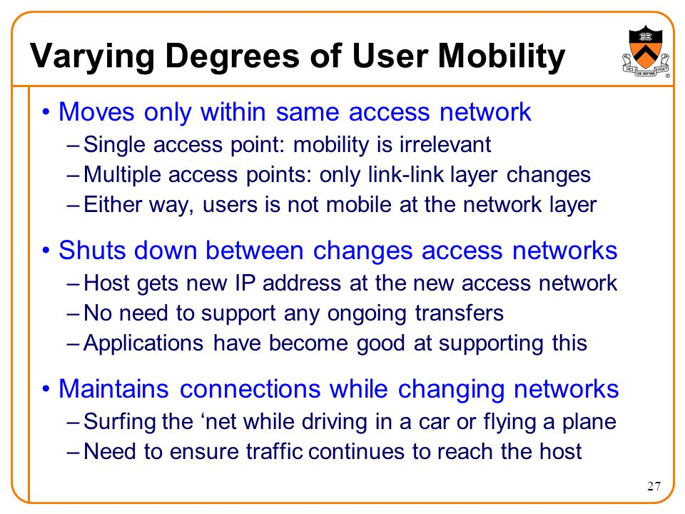27 Varying Degrees of User Mobility Moves only within same access network –Single access point: mobility is irrelevant –Multiple access points: only link-link layer changes –Either way, users is not mobile at the network layer Shuts down between changes access networks –Host gets new IP address at the new access network –No need to support any ongoing transfers –Applications have become good at supporting this Maintains connections while changing networks –Surfing the net while driving in a car or flying a plane –Need to ensure traffic continues to reach the host