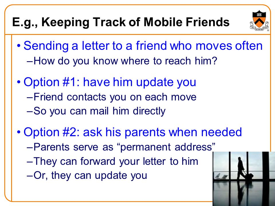 29 E.g., Keeping Track of Mobile Friends Sending a letter to a friend who moves often –How do you know where to reach him.