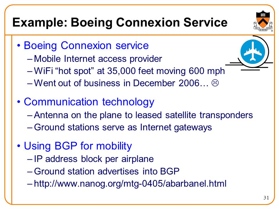 31 Example: Boeing Connexion Service Boeing Connexion service –Mobile Internet access provider –WiFi hot spot at 35,000 feet moving 600 mph –Went out of business in December 2006… Communication technology –Antenna on the plane to leased satellite transponders –Ground stations serve as Internet gateways Using BGP for mobility –IP address block per airplane –Ground station advertises into BGP –http://www.nanog.org/mtg-0405/abarbanel.html