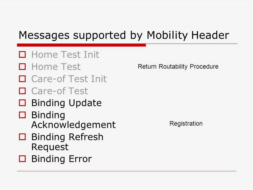Messages supported by Mobility Header Home Test Init Home Test Care-of Test Init Care-of Test Binding Update Binding Acknowledgement Binding Refresh Request Binding Error Return Routability Procedure Registration