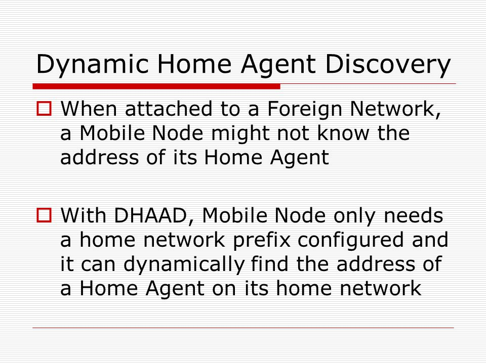 Dynamic Home Agent Discovery When attached to a Foreign Network, a Mobile Node might not know the address of its Home Agent With DHAAD, Mobile Node only needs a home network prefix configured and it can dynamically find the address of a Home Agent on its home network