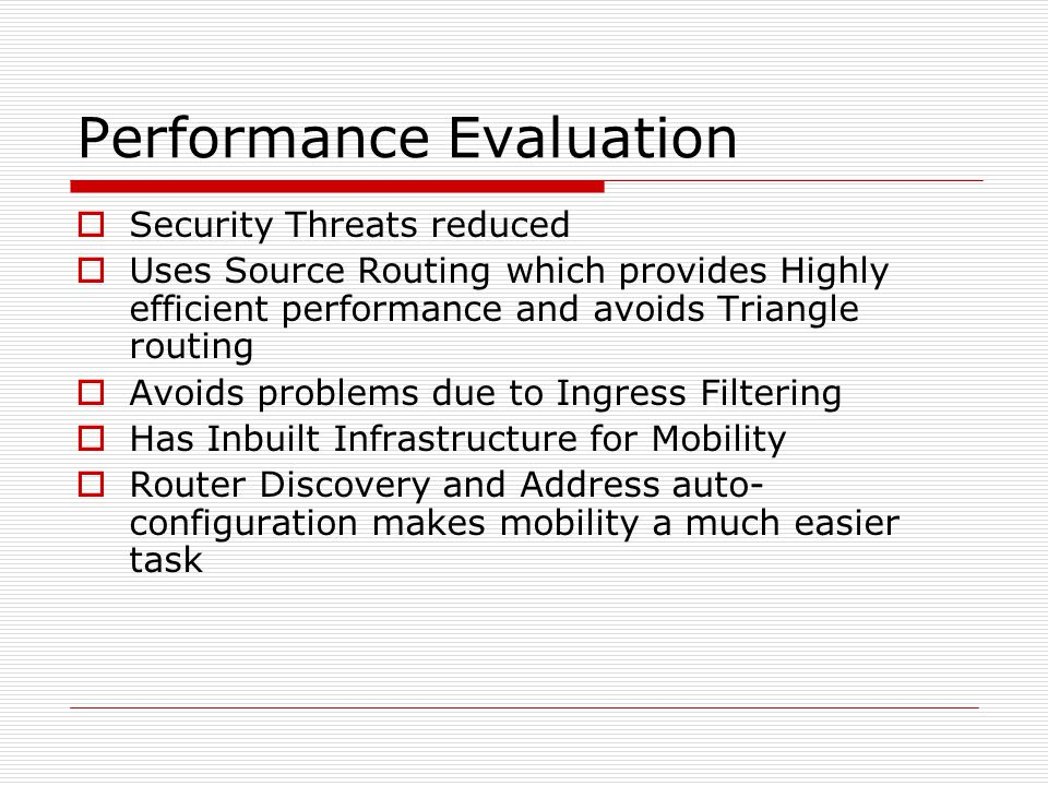 Performance Evaluation Security Threats reduced Uses Source Routing which provides Highly efficient performance and avoids Triangle routing Avoids problems due to Ingress Filtering Has Inbuilt Infrastructure for Mobility Router Discovery and Address auto- configuration makes mobility a much easier task