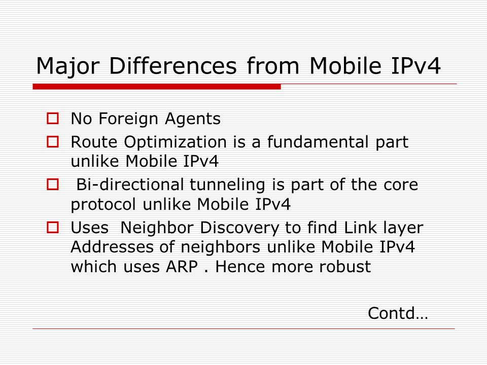 Major Differences from Mobile IPv4 No Foreign Agents Route Optimization is a fundamental part unlike Mobile IPv4 Bi-directional tunneling is part of the core protocol unlike Mobile IPv4 Uses Neighbor Discovery to find Link layer Addresses of neighbors unlike Mobile IPv4 which uses ARP.