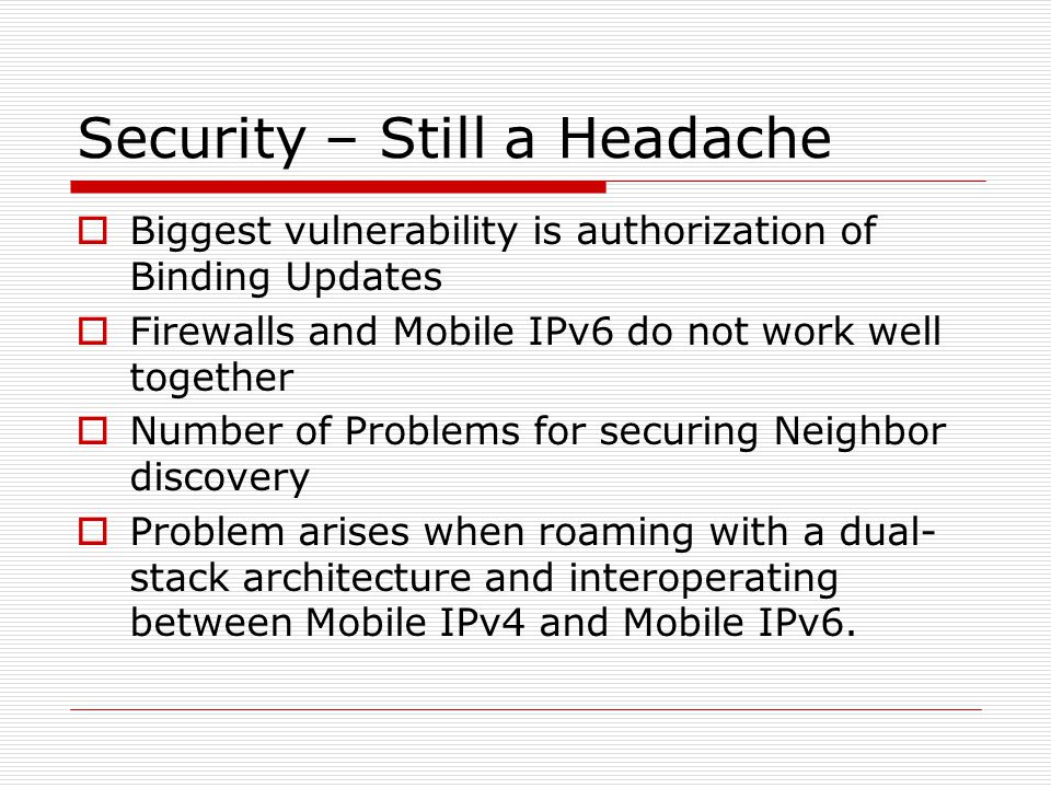 Security – Still a Headache Biggest vulnerability is authorization of Binding Updates Firewalls and Mobile IPv6 do not work well together Number of Problems for securing Neighbor discovery Problem arises when roaming with a dual- stack architecture and interoperating between Mobile IPv4 and Mobile IPv6.