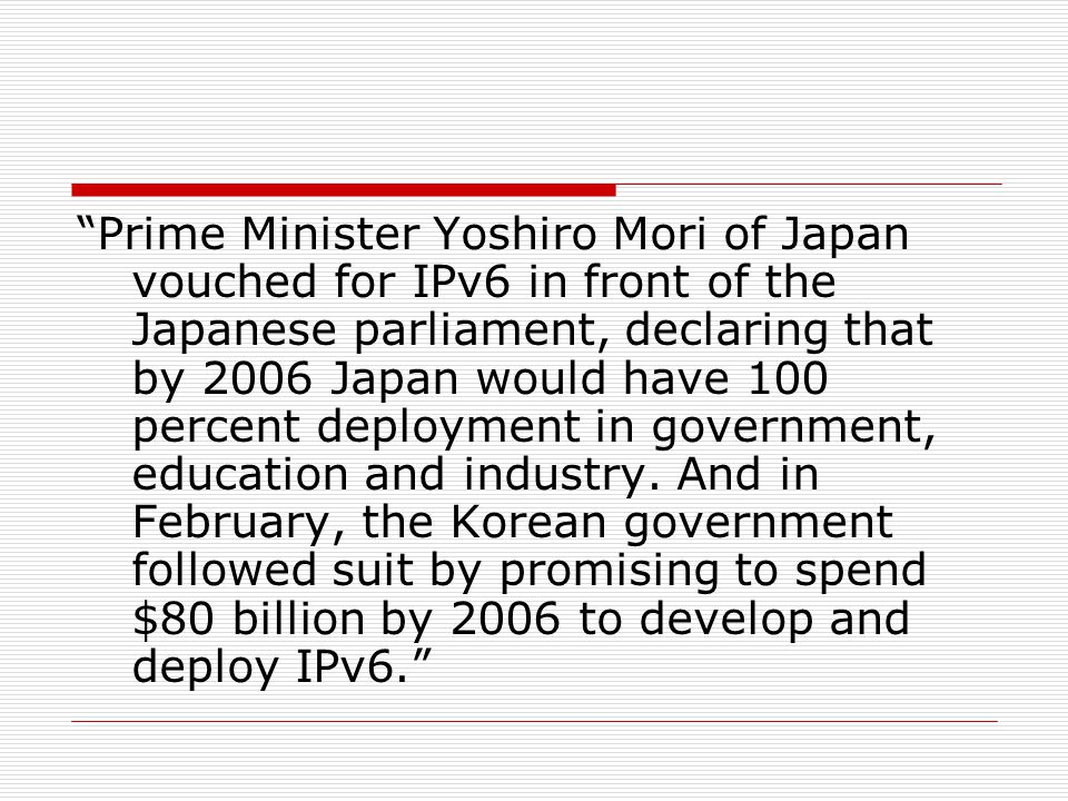 Prime Minister Yoshiro Mori of Japan vouched for IPv6 in front of the Japanese parliament, declaring that by 2006 Japan would have 100 percent deployment in government, education and industry.