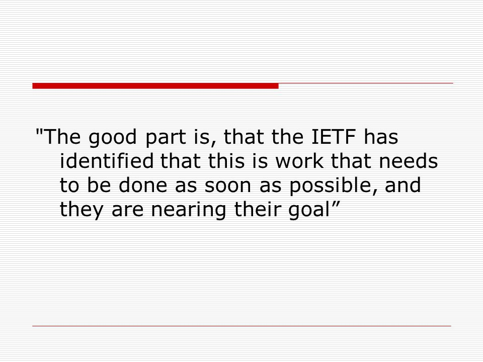 The good part is, that the IETF has identified that this is work that needs to be done as soon as possible, and they are nearing their goal