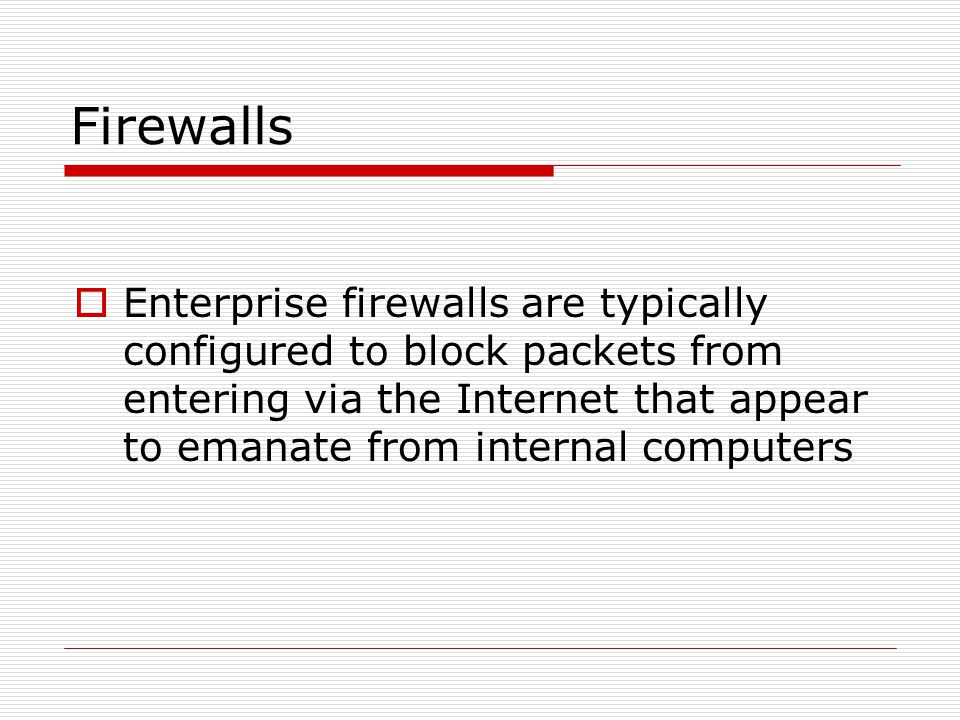 Firewalls Enterprise firewalls are typically configured to block packets from entering via the Internet that appear to emanate from internal computers