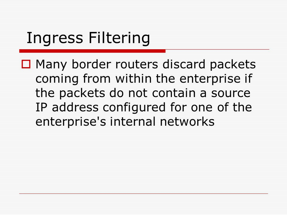 Ingress Filtering Many border routers discard packets coming from within the enterprise if the packets do not contain a source IP address configured for one of the enterprise s internal networks